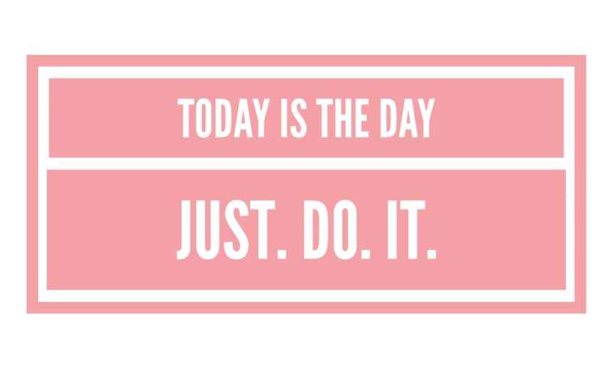 Today is the day, Just do it